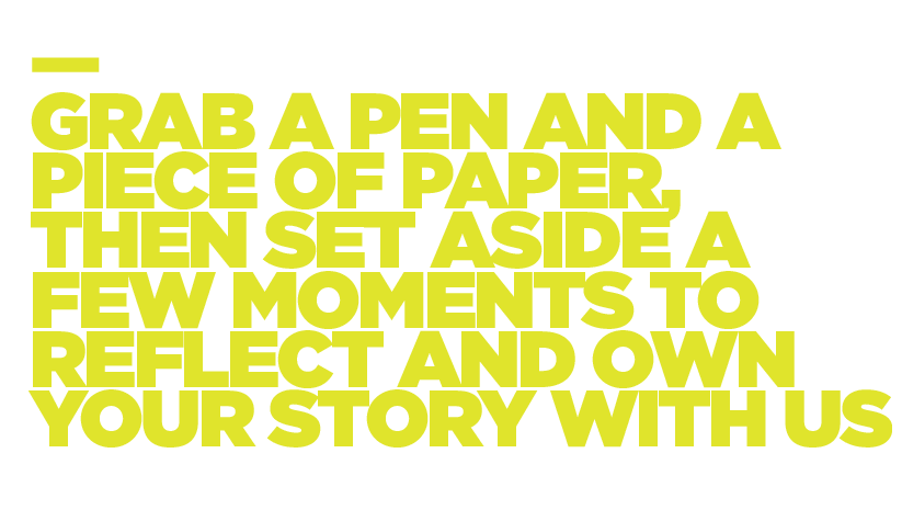 Grab a pen and a piece of paper and set aside a few moments to reflect and own your story with us